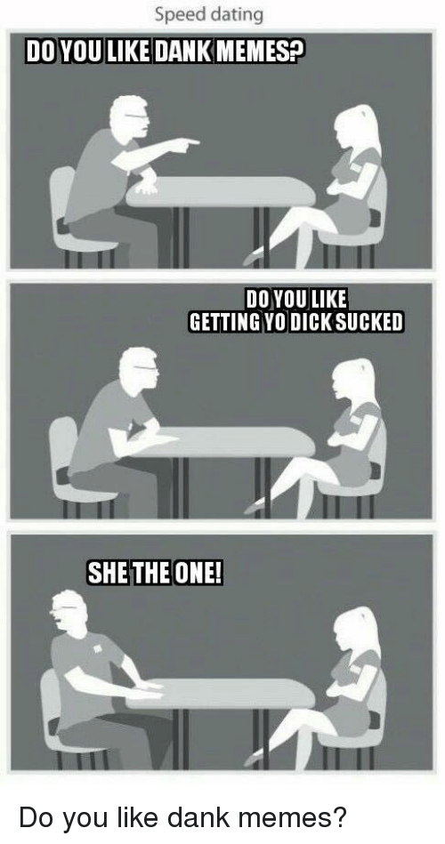 Dank Memes: Speed dating  DO YOU LIKE DANKMEMES?  DO YOU LIKE  GETTING YO DICK SUCKED  SHETHE ONE! <p>Do you like dank memes?</p>