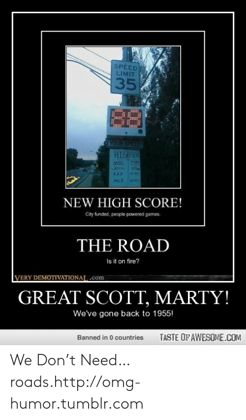 T Need: SPEED  LIMIT  35  YOUR SPEED  HIGASO  AAA  NEW HIGH SCORE!  City funded, people powered games.  THE ROAD  Is it on fire?  VERY DEMOTIVATIONAL.com  GREAT SCOTT, MARTY!  We've gone back to 1955!  TASTE OF AWESOME.COM  Banned in 0 countries We Don't Need…roads.http://omg-humor.tumblr.com