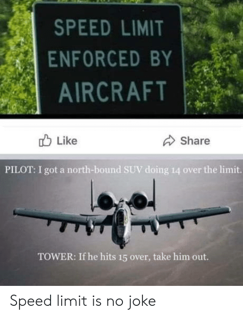 Speed Limit: SPEED LIMIT  ENFORCED BY  AIRCRAFT  Like  Share  PILOT: I got a north-bound SUV doing 14 over the limit.  TOWER: If he hits 15 over, take him out. Speed limit is no joke