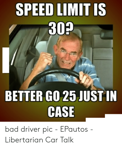 Bad Driver Meme: SPEED LIMIT IS  30?  BETTER GO 25 JUSTIN  CASE bad driver pic - EPautos - Libertarian Car Talk