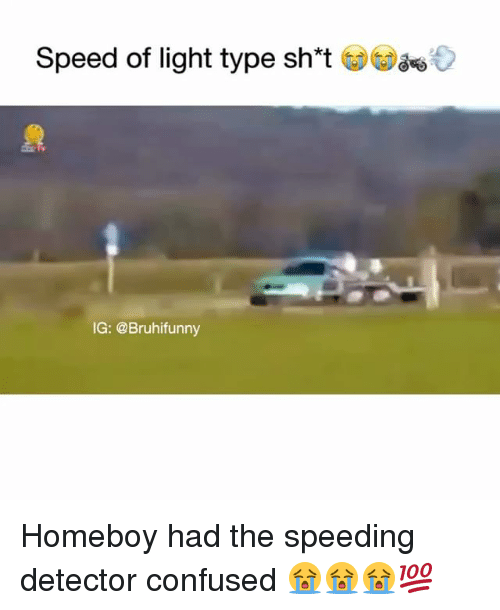 Confused, Memes, and Homeboy: Speed of light type sh*t  IG: @Bruhifunny Homeboy had the speeding detector confused 😭😭😭💯