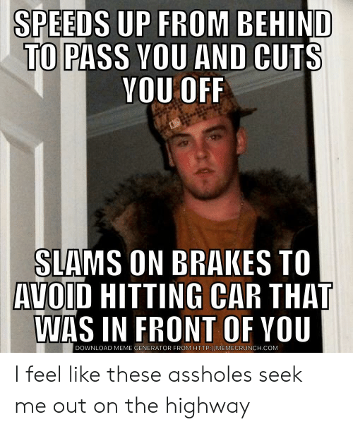 Memecrunch: SPEEDS UP FROM BEHIND  TO  PASS VOU AND CUTS  YOU OFF  SIAMS ON BRAKES TO  AVOID HITTING CAR THAT  WAS IN FRONT OF YOU  DOWNLOAD MEME GENERATOR FROM HTTP://MEMECRUNCH.COM I feel like these assholes seek me out on the highway