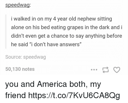 """Being Alone, America, and Friends: speedwag  i walked in on my 4 year old nephew sitting  alone on his bed eating grapes in the dark and i  didn't even get a chance to say anything before  he said """"i don't have answers""""  Source: speedwag  50,130 notes you and America both, my friend https://t.co/7KvU6CA8Qg"""