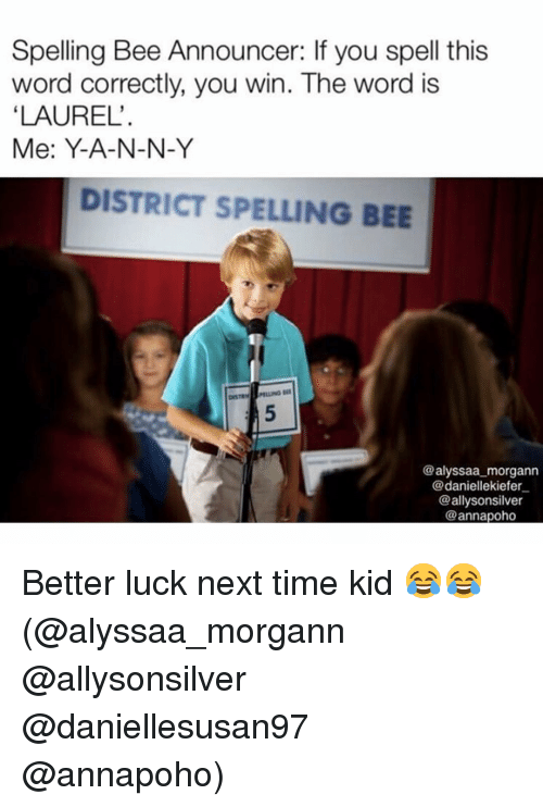 announcer: Spelling Bee Announcer: If you spell this  word correctly, you win. The word is  LAUREL'  Me: Y-A-N-N-Y  DISTRICT SPELLING BEE  @alyssaa morgann  @daniellekiefer  @allysonsilver  @annapoho Better luck next time kid 😂😂(@alyssaa_morgann @allysonsilver @daniellesusan97 @annapoho)