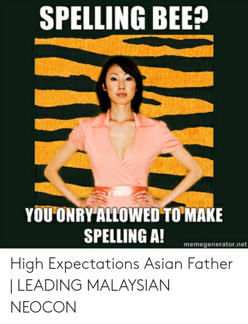 Asian Dad Meme: SPELLING BEE?  YOU ONRY ALLOWED TO MAKE  SPELLING A!  memegenerator.net High Expectations Asian Father | LEADING MALAYSIAN NEOCON