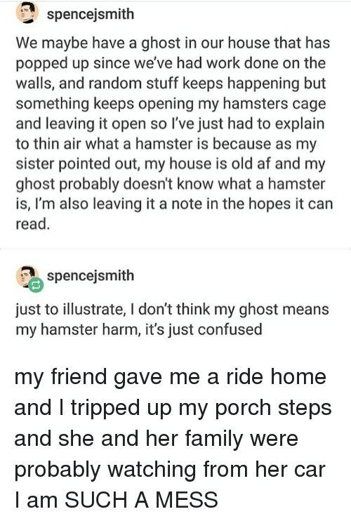 illustrate: spencejsmith  We maybe have a ghost in our house that has  popped up since we've had work done on the  walls, and random stuff keeps happening but  something keeps opening my hamsters cage  and leaving it open so I've just had to explain  to thin air what a hamster is because as my  sister pointed out, my house is old af and my  ghost probably doesn't know what a hamster  is, I'm also leaving it a note in the hopes it can  read  2 spencejsmith  just to illustrate, l don't think my ghost means  my hamster harm, it's just confused my friend gave me a ride home and I tripped up my porch steps and she and her family were probably watching from her car I am SUCH A MESS