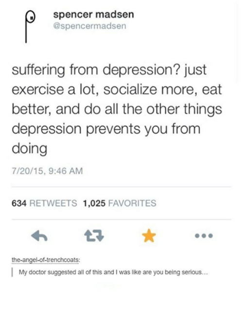Doctor, Angel, and Depression: Spencer madsen  @spencermadsen  suffering from depression? just  exercise a lot, socialize more, eat  better, and do all the other things  depression prevents you from  doing  7/20/15, 9:46 AM  634  RETWEETS 1,025  FAVORITES  the angel-of-trenchcoats:  My doctor suggested all of this and Iwas like are you being serious...