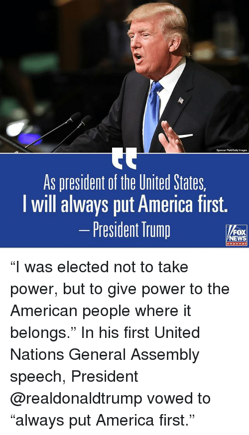 "America, Memes, and News: Spencer Platt Gety Images  As president of the United States,  I will always put America first.  -President Trump  FOX  NEWS ""I was elected not to take power, but to give power to the American people where it belongs."" In his first United Nations General Assembly speech, President @realdonaldtrump vowed to ""always put America first."""