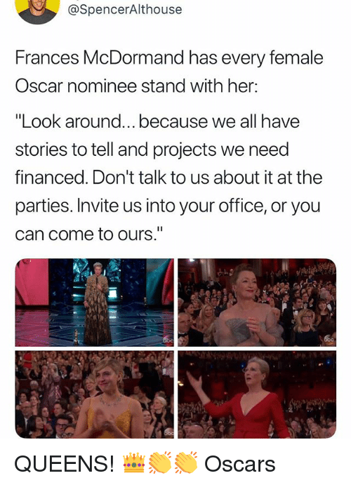 "Oscars, Office, and Relatable: @SpencerAlthouse  Frances McDormand has every female  Oscar nominee stand with her:  ""Look around...because we all have  stories to tell and projects we need  financed. Don't talk to us about it at the  parties. Invite us into your office, or you  can come to ours."" QUEENS! 👑👏👏 Oscars"
