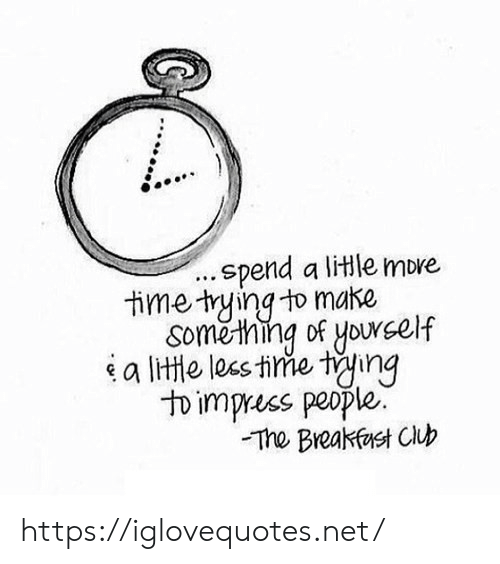 The Breakfast Club: .spend a litle more  time tying to make  Soměthing of yourself  a lite les tine ting  to impress people.  The Breakfast Club https://iglovequotes.net/