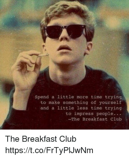 The Breakfast Club: spend a little more time trying  to make something of yourself  and a little less time trying  to impress people  -The Breakfast Club The Breakfast Club https://t.co/FrTyPlJwNm