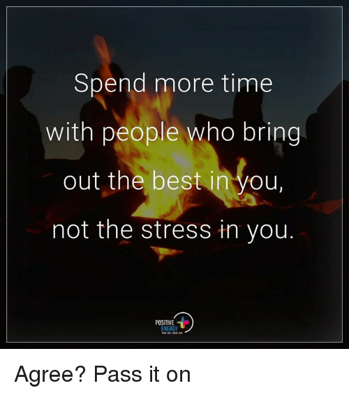 memes: Spend more time  with people who bring  out the best in you,  not the stress in you  POSITIVE  ENERGY Agree? Pass it on
