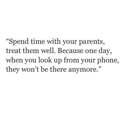 """look up: Spend time with your parents  treat them well. Because one day,  when you look up from your phone,  they won't be there anymore."""""""