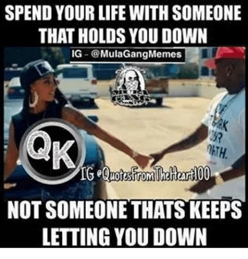 Ig Mula Gang: SPEND YOUR LIFE WITH SOMEONE  THAT HOLDS YOU DOWN  IG  Mula Gang Memes  NOT SOMEONE THATS KEEPS  LETTING YOU DOWN