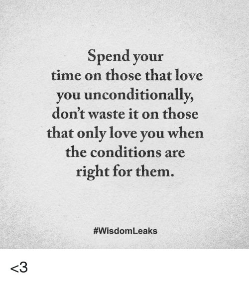 Love, Memes, and Time: Spend your  time on those that love  you unconditionally,  don't waste it on those  that only love you when  the conditions are  right for them.  #Wisdom Leaks <3