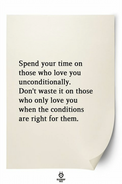 unconditionally: Spend your time on  those who love yoiu  unconditionally.  Don't waste it on those  who only love you  when the conditions  are right for them.