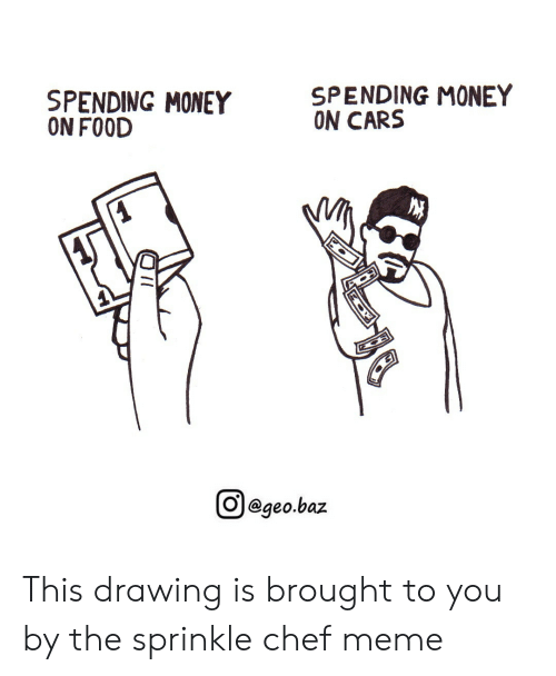 Sprinkle Chef: SPENDING MONEY  ON CARS  SPENDING MONEY  ON FOOD  回@geo.baz This drawing is brought to you by the sprinkle chef meme