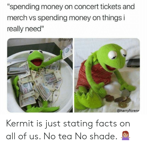 """No Shade: """"spending money on concert tickets and  merch vs spending money on things i  really need""""  @harry  000  cin  000  @harryftiren Kermit is just stating facts on all of us. No tea No shade. 🤷🏽♀️"""