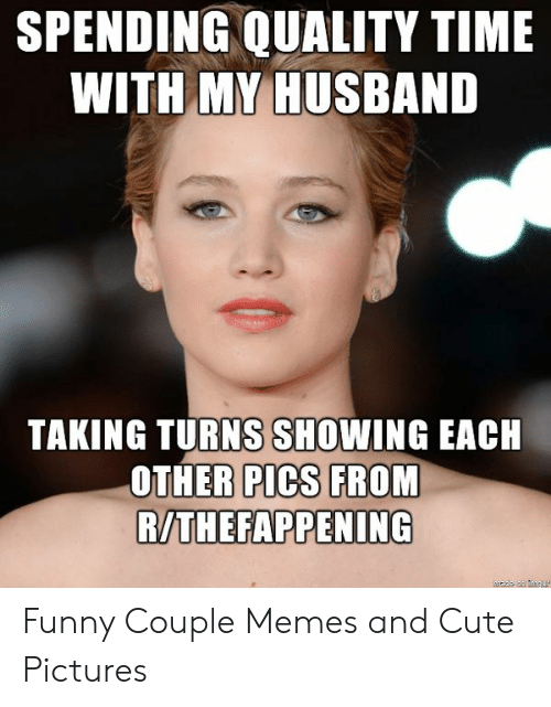 Funny Couple: SPENDING QUALITY TIME  WITH M HUSBAND  TAKING TURNS SHOWING EACH  OTHER PICS FROM  R/THEFAPPENING Funny Couple Memes and Cute Pictures