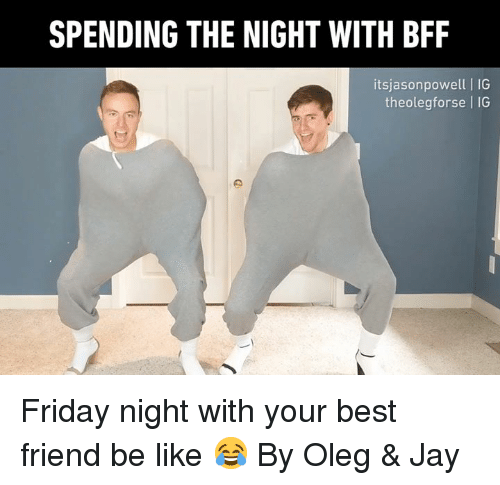 Be Like, Best Friend, and Dank: SPENDING THE NIGHT WITH BFF  itsjasonpowell| IG  theolegforse IG Friday night with your best friend be like 😂 By Oleg & Jay