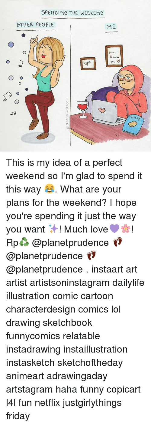 Friday, Funny, and Lol: SPENDING THE WEEKEND  OTHER PEOPLE  ME  mm  O o  CHIPS This is my idea of a perfect weekend so I'm glad to spend it this way 😂. What are your plans for the weekend? I hope you're spending it just the way you want ✨! Much love💜🌸! Rp♻ @planetprudence 👣@planetprudence 👣@planetprudence . instaart art artist artistsoninstagram dailylife illustration comic cartoon characterdesign comics lol drawing sketchbook funnycomics relatable instadrawing instaillustration instasketch sketchoftheday animeart adrawingaday artstagram haha funny copicart l4l fun netflix justgirlythings friday