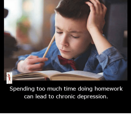 Homework: Spending too much time doing homework  can lead to chronic depression.