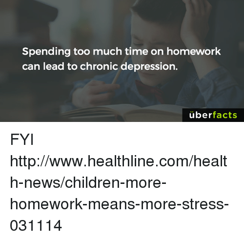 memes: Spending too much time on homework  can lead to chronic depression.  uber  facts FYI http://www.healthline.com/health-news/children-more-homework-means-more-stress-031114