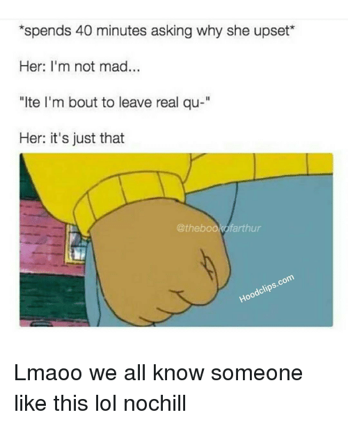 """Funny: *spends 40 minutes asking why she upset  Her: I'm not mad...  """"lte I'm bout to leave real qu-""""  Her: it's just that  @thebookofarthur  clips.com  Hood Lmaoo we all know someone like this lol nochill"""