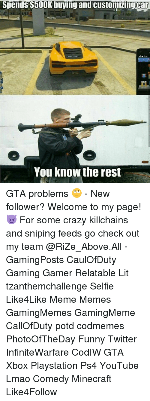 custom cars: Spends $500K buying and customizing car  You know the rest GTA problems 🙄 - New follower? Welcome to my page! 😈 For some crazy killchains and sniping feeds go check out my team @RiZe_Above.All - GamingPosts CaulOfDuty Gaming Gamer Relatable Lit tzanthemchallenge Selfie Like4Like Meme Memes GamingMemes GamingMeme CallOfDuty potd codmemes PhotoOfTheDay Funny Twitter InfiniteWarfare CodIW GTA Xbox Playstation Ps4 YouTube Lmao Comedy Minecraft Like4Follow