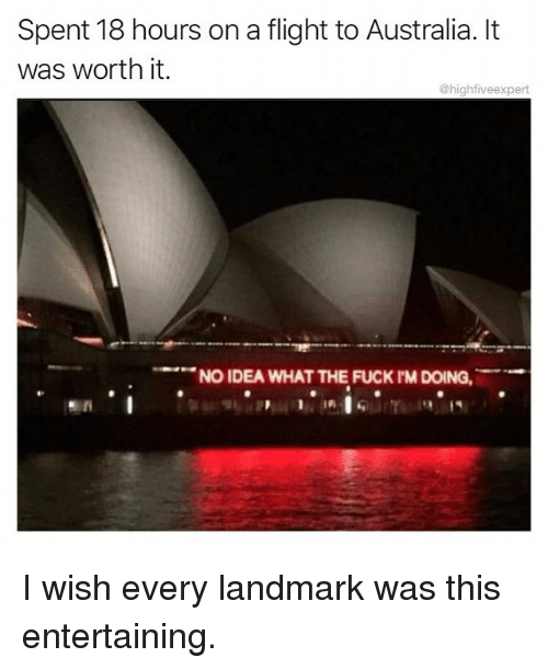 Memes, Australia, and Flight: Spent 18 hours on a flight to Australia. It  was worth it.  @highfiveexpert  NO IDEA WHAT THE FUCK rM DOING, I wish every landmark was this entertaining.