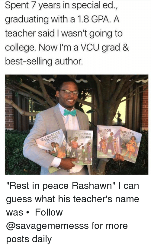 "special ed: Spent 7 years in special ed.  graduating with a 1.8 GPA. A  teacher said I wasn't going to  college. Now I'm a VCU grad &  best-selling author.  NELSON  TAMEKAS  PEACE  RASHAWN ""Rest in peace Rashawn"" I can guess what his teacher's name was • ➫➫ Follow @savagememesss for more posts daily"