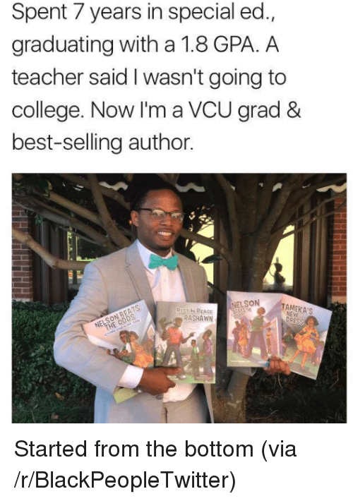 special ed: Spent 7 years in special ed.,  graduating with a 1.8 GPA. A  teacher said I wasn't going to  college. Now I'm a VCU grad &  best-selling author.  NELSON  REST IN PEACE  RASHAWN <p>Started from the bottom (via /r/BlackPeopleTwitter)</p>