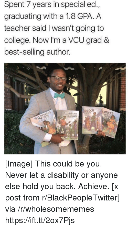 special ed: Spent 7 years in special ed.,  graduating with a 1.8 GPA. A  teacher said I wasn't going to  college. Now I'm a VCU grad &  best-selling author.  NELSON  RASHAWN [Image] This could be you. Never let a disability or anyone else hold you back. Achieve. [x post from r/BlackPeopleTwitter] via /r/wholesomememes https://ift.tt/2ox7Pjs