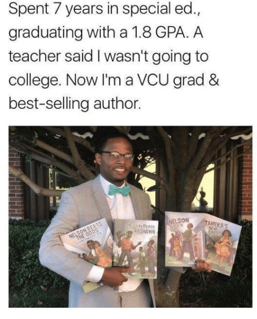 special ed: Spent 7 years in special ed.,  graduating with a 1.8 GPA. A  teacher said I wasn't going to  college. Now I'm a VCU grad &  best-selling author.  NELSON  Si  RASHAWN