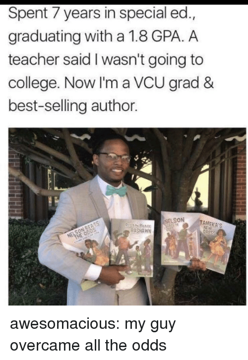 special ed: Spent 7 years in special ed.,  graduating with a 1.8 GPA. A  teacher said I wasn't going to  college. Now I'm a VCU grad &  best-selling author  NELSON  TAMEKA'S  RASHAWN awesomacious:  my guy overcame all the odds