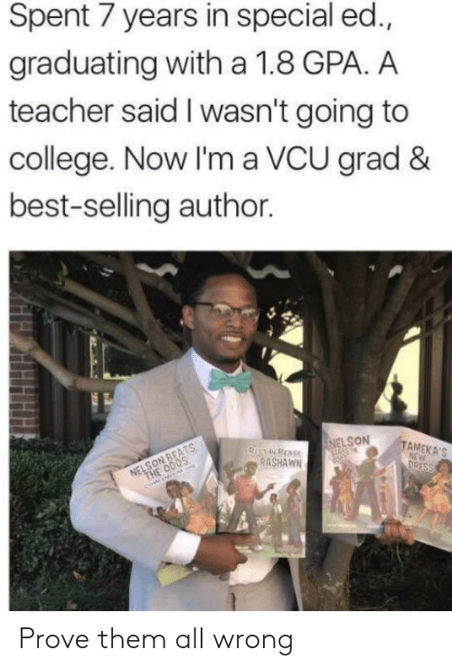 special ed: Spent 7 years in special ed.,  graduating with a 1.8 GPA. A  teacher said I wasn't going to  college. Now I'm a VCU grad &  best-selling author.  NELSON  TAMEKA'S  RASHAWN Prove them all wrong