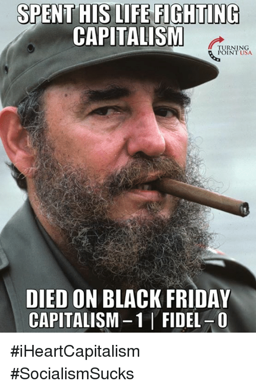 Black Friday, Friday, and Life: SPENT HIS LIFE FIGHTING  CAPITALISM  TURNING  POINT USA  DIED ON BLACK FRIDAY  CAPITALISM-1 FIDEL-0 #iHeartCapitalism #SocialismSucks