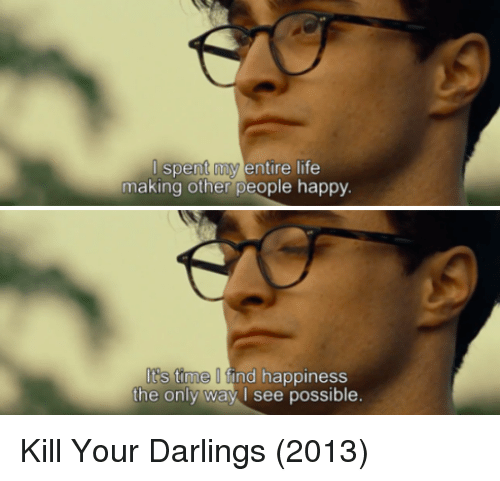 Life: spent my entire life  making other people happy.  s time find happiness  the only way I see possible. Kill Your Darlings (2013)