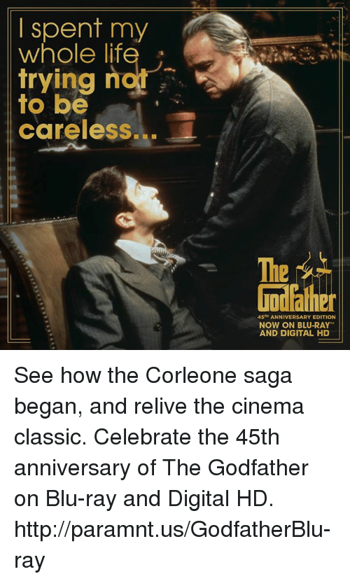 The Godfather: spent my  whole life  ng not  to be  careless...  45TH ANNIVERSARY EDITION  NOW ON BLU-RAY  AND DIGITAL HD See how the Corleone saga began, and relive the cinema classic. Celebrate the 45th anniversary of The Godfather on Blu-ray and Digital HD. http://paramnt.us/GodfatherBlu-ray