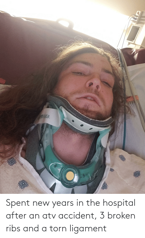 ligament: Spent new years in the hospital after an atv accident, 3 broken ribs and a torn ligament