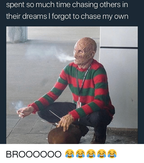Memes, Chase, and Time: spent so much time chasing others in  their dreams I forgot to chase my own BROOOOOO 😂😂😂😂😂