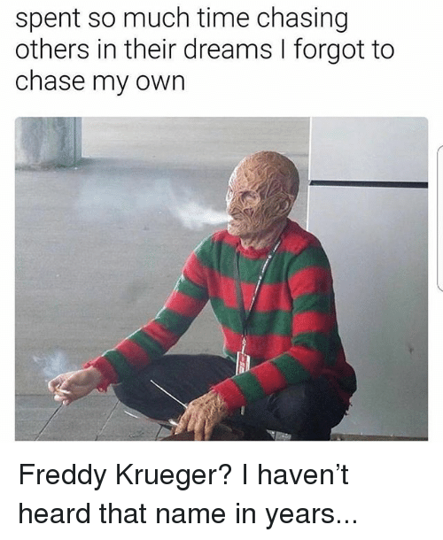 Freddy Krueger, Memes, and Chase: spent so much time chasing  others in their dreams I forgot to  chase my own Freddy Krueger? I haven't heard that name in years...