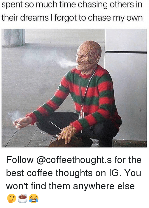 Memes, Best, and Chase: spent so much time chasing others in  their dreams I forgot to chase my own Follow @coffeethought.s for the best coffee thoughts on IG. You won't find them anywhere else🤔☕️😂