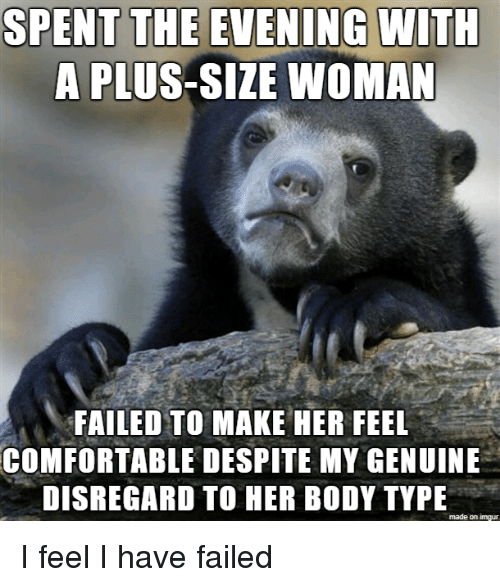 A Plus: SPENT THE EVENING  WITH  A PLUS-SIZE WOMAN  FAILED TO MAKE HER FEEL  COMFORTABLE DESPITE MY GENUINE  DISREGARD TO HER BODY TYPE  made on imgur I feel I have failed