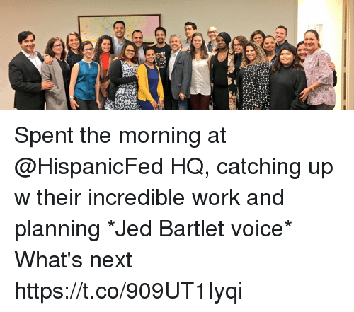 Memes, Work, and Voice: Spent the morning at @HispanicFed HQ, catching up w their incredible work and planning  *Jed Bartlet voice* What's next https://t.co/909UT1Iyqi