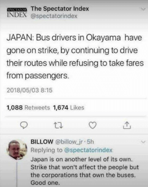 Passengers: SPESATOR The Spectator Index  INDEX @spectatorindex  JAPAN: Bus drivers in Okayama have  gone on strike, by continuing to drive  their routes while refusing to take fares  from passengers.  2018/05/03 8:15  1,088 Retweets 1,674 Likes  BILLOW @billow jr 5h  Replying to @spectatorindex  Japan is on another level of its own.  Strike that won't affect the people but  the corporations that own the buses.  Good one.