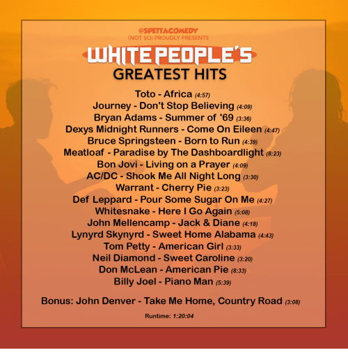 dexys midnight runners: @SPETTACOMEDY  NOT SO) PROUDLY PRESENTS  LUHITE PEOPLE'S  GREATEST HITS  Toto - Africa (4:57)  Journey - Don't Stop Believing (4:09)  Bryan Adams - Summer of '69 (3:36)  Dexys Midnight Runners - Come On Eileen (4:47)  Bruce Springsteen - Born to Run (4:3)  Meatloaf - Paradise by The Dashboardlight (8:23)  Bon Jovi - Living on a Prayer (4:09)  AC/DC Shook Me All Night Long (3:30)  Warrant - Cherry Pie (3:23)  Def Leppard - Pour Some Sugar On Me (4:27)  Whitesnake - Here l Go Again (5:08)  John Mellencamp - Jack & Diane (4:18)  Lynyrd Skynyrd - Sweet Home Alabama (4:43)  Tom Petty-American Girl (3:33  Neil Diamond - Sweet Caroline (3:20)  Don McLean -American Pie (8:33)  Billy Joel - Piano Man (5:39  Bonus: John Denver - Take Me Home, Country Road (3:08)  Runtime: 1:20:04