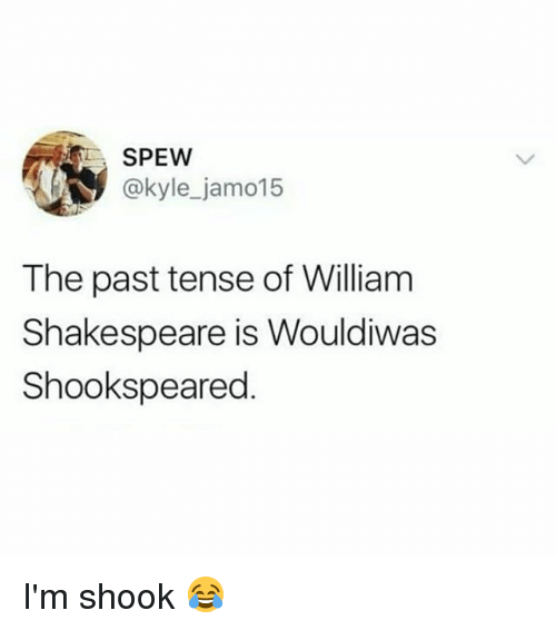 Im Shook: SPEW  @kyle_jamo15  The past tense of William  Shakespeare is Wouldiwas  Shookspeared I'm shook 😂