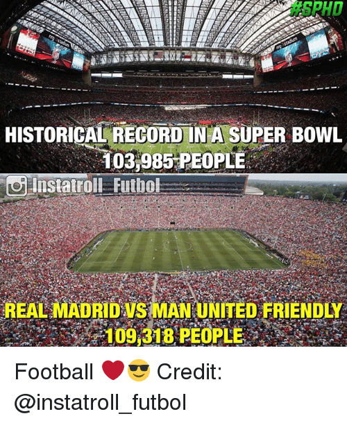 Football, Memes, and Super Bowl:  #SPHD  HISTORICAL RECORD IN A SUPER BOWL  103,985 PEOPLE  Instatroll Futbol  REAL MADRD S MAN UNITED FRIENDLY  109.318 PEOPLE Football ❤️😎 Credit: @instatroll_futbol
