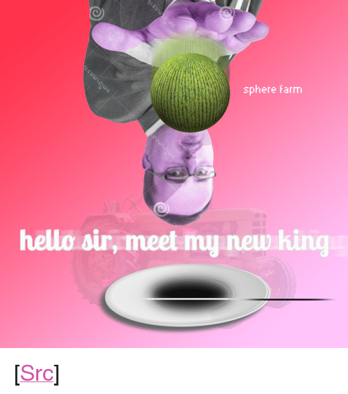 """Hello Sir: sphere farm  hello sir, meet my new hing <p>[<a href=""""https://www.reddit.com/r/surrealmemes/comments/7vfjgy/a_trash_meme_that_no_one_will_be_able_to/"""">Src</a>]</p>"""